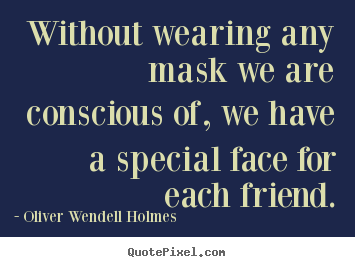 Friendship quote - Without wearing any mask we are conscious of, we have..