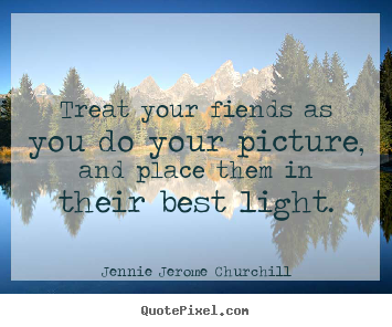 Treat your fiends as you do your picture, and place them in their.. Jennie Jerome Churchill great friendship quotes