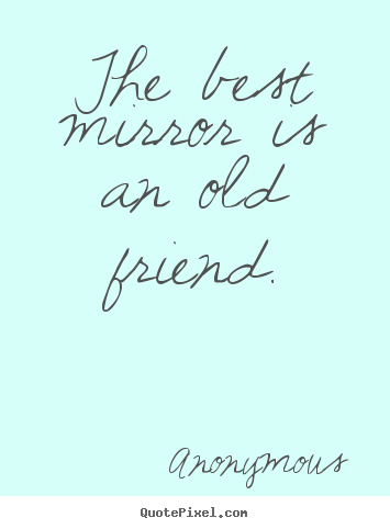 The best mirror is an old friend. Anonymous good friendship quotes