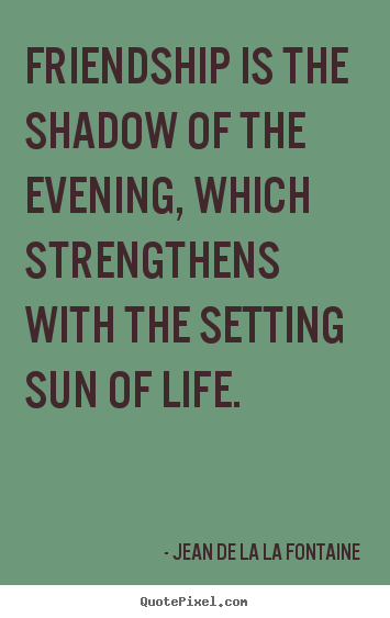 Friendship quotes - Friendship is the shadow of the evening, which strengthens with..