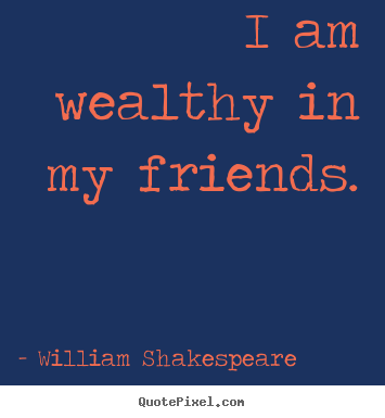 Make personalized picture quotes about friendship - I am wealthy in my friends.