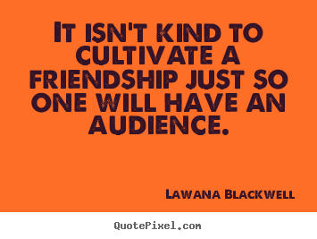 Lawana Blackwell picture quotes - It isn't kind to cultivate a friendship just so.. - Friendship quotes
