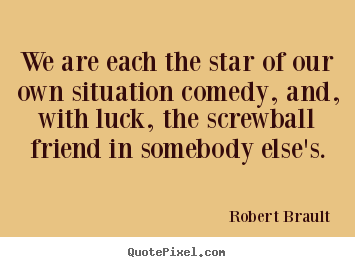 We are each the star of our own situation comedy, and, with.. Robert Brault  friendship sayings