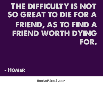Homer picture quotes - The difficulty is not so great to die for a friend, as to find a friend.. - Friendship quotes