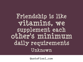 Friendship sayings - Friendship is like vitamins, we supplement each other's..