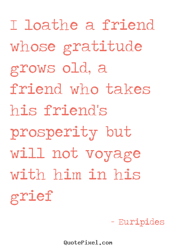 Friendship quote - I loathe a friend whose gratitude grows old, a friend who takes his..