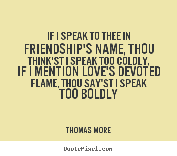 How to design picture quotes about friendship - If i speak to thee in friendship's name, thou..