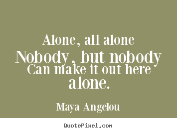 Friendship quotes - Alone, all alonenobody, but nobodycan make it out here alone.