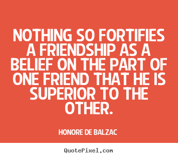 Nothing so fortifies a friendship as a belief on the part of one friend.. Honore De Balzac greatest friendship quotes