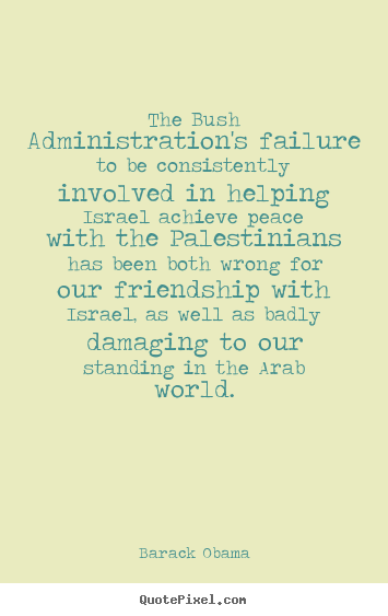 Barack Obama picture quotes - The bush administration's failure to be consistently involved.. - Friendship quote