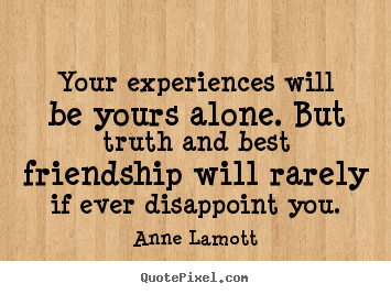 Anne Lamott picture quotes - Your experiences will be yours alone. but truth.. - Friendship quotes