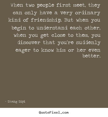 Friendship quotes - When two people first meet, they can only have a very ordinary kind of..