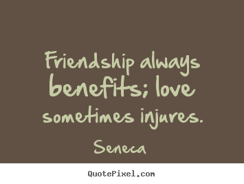 Seneca image quotes - Friendship always benefits; love sometimes.. - Friendship quotes