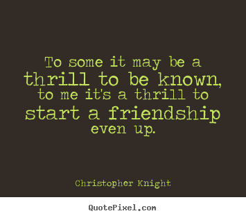 Design custom picture quotes about friendship - To some it may be a thrill to be known, to me it's..