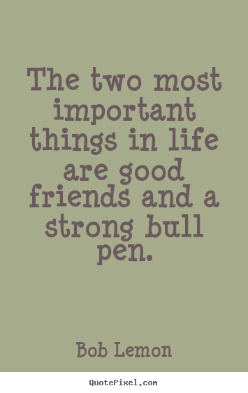 Bob Lemon picture quote - The two most important things in life are good friends and a.. - Friendship quotes