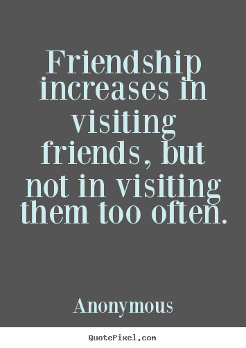 Quote about friendship - Friendship increases in visiting friends, but not..