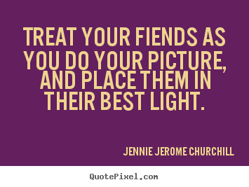 Treat your fiends as you do your picture, and place them in their.. Jennie Jerome Churchill top friendship quotes