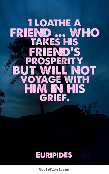 Quotes about friendship - 1 loathe a friend ... who takes his friend's prosperity..
