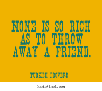Quotes about friendship - None is so rich as to throw away a friend.