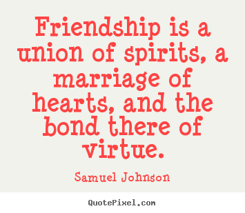Friendship quotes - Friendship is a union of spirits, a marriage of hearts, and the bond there..