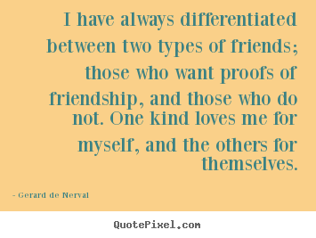 I have always differentiated between two types.. Gerard De Nerval famous friendship quotes