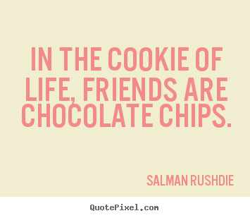 Friendship quotes - In the cookie of life, friends are chocolate chips.