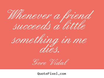 Quotes about friendship - Whenever a friend succeeds a little something..