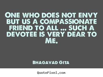 One who does not envy but us a compassionate.. Bhagavad Gita good friendship quotes