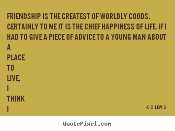 Friendship quotes - Friendship is the greatest of worldly goods. certainly to me it is the..