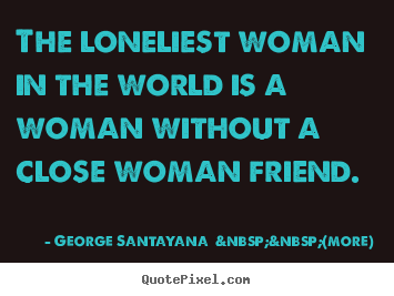 George Santayana    (more) picture quotes - The loneliest woman in the world is a woman without a close.. - Friendship quotes