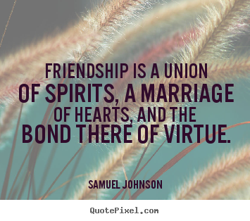 Friendship is a union of spirits, a marriage.. Samuel Johnson top friendship quotes