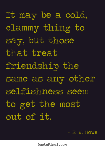 Quotes about friendship - It may be a cold, clammy thing to say, but those..