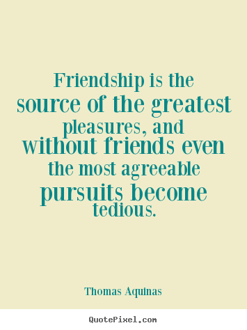 Friendship sayings - Friendship is the source of the greatest pleasures, and..