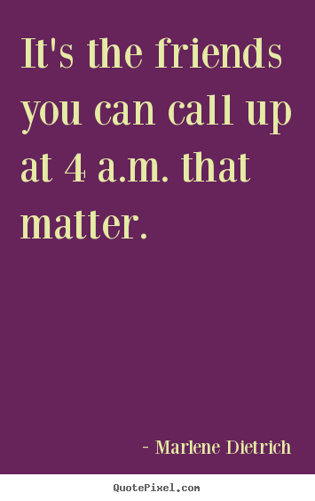 Friendship quote - It's the friends you can call up at 4 a.m. that matter.