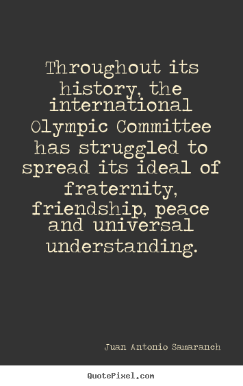 Quote about friendship - Throughout its history, the international olympic committee has struggled..