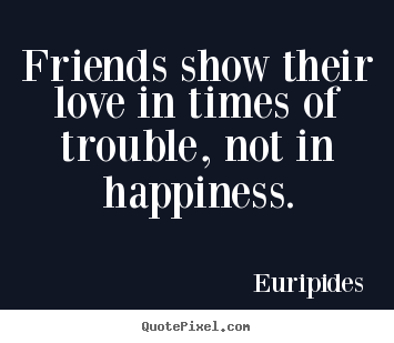 Friendship quotes - Friends show their love in times of trouble, not in happiness.