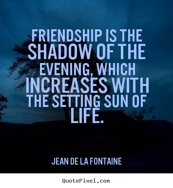 Jean De La Fontaine picture quotes - Friendship is the shadow of the evening, which increases with.. - Friendship quotes
