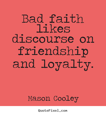 Make custom photo quotes about friendship - Bad faith likes discourse on friendship and loyalty.
