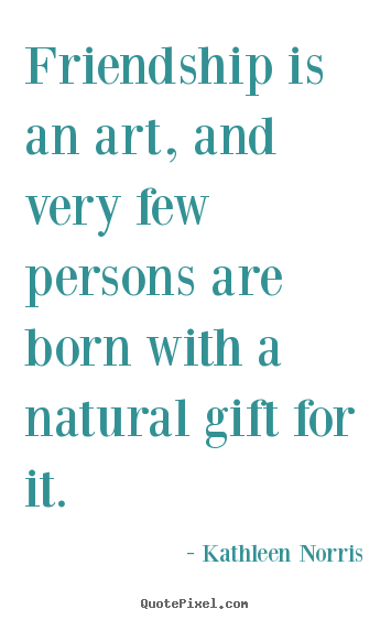 Friendship quotes - Friendship is an art, and very few persons are born with..