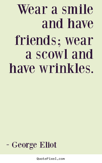 Wear a smile and have friends; wear a scowl.. George Eliot great friendship quotes