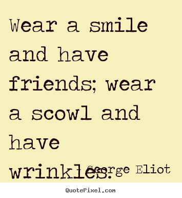 Quotes about friendship - Wear a smile and have friends; wear a scowl..