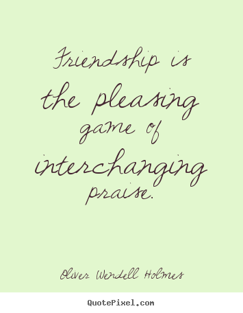 Friendship is the pleasing game of interchanging praise. Oliver Wendell Holmes good friendship quotes