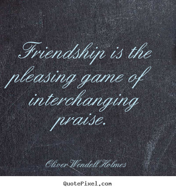 Friendship sayings - Friendship is the pleasing game of interchanging praise.