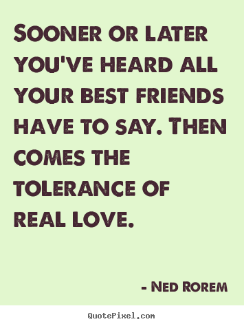 Ned Rorem picture quotes - Sooner or later you've heard all your best friends have to say. then.. - Friendship quotes