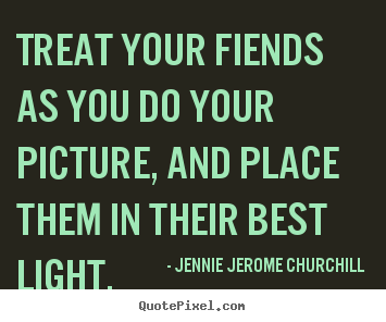 Design custom picture quotes about friendship - Treat your fiends as you do your picture, and place them in their..