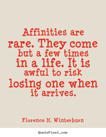 Friendship sayings - Affinities are rare. they come but a few times in..