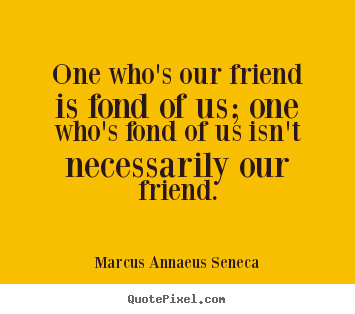 One who's our friend is fond of us; one who's fond of us isn't necessarily.. Marcus Annaeus Seneca  friendship quote