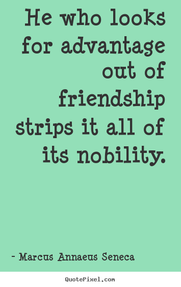 He who looks for advantage out of friendship strips it all of its.. Marcus Annaeus Seneca popular friendship quotes