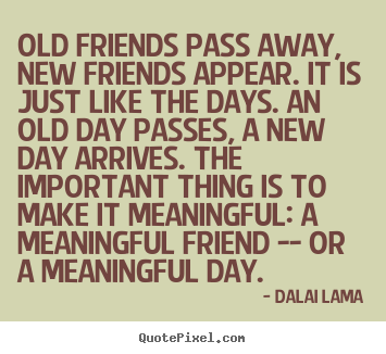 Dalai Lama picture quotes - Old friends pass away, new friends appear. it is just like the days... - Friendship quotes