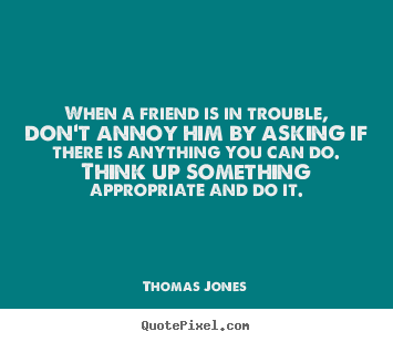 When a friend is in trouble, don't annoy him by asking if.. Thomas Jones good friendship quotes